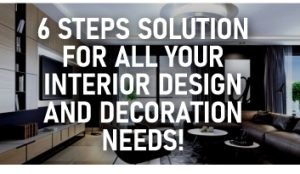 6 steps solution for all your Interior Design and Decoration Needs